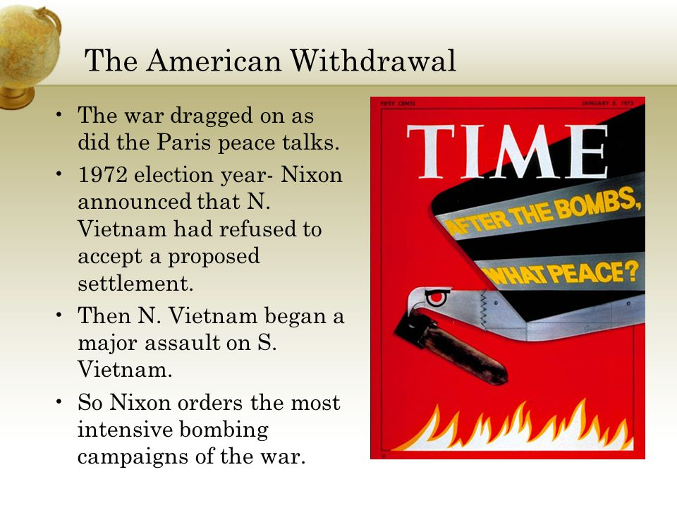 The American Withdrawal The war dragged on as did the Paris peace talks. 1972 election year- Nixon announced that N. Vietnam had refused to accept a p