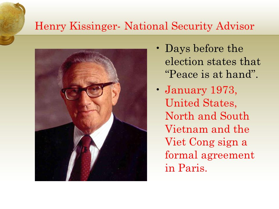 "Henry Kissinger- National Security Advisor Days before the election states that ""Peace is at hand"". January 1973, United States, North and South Vietn"
