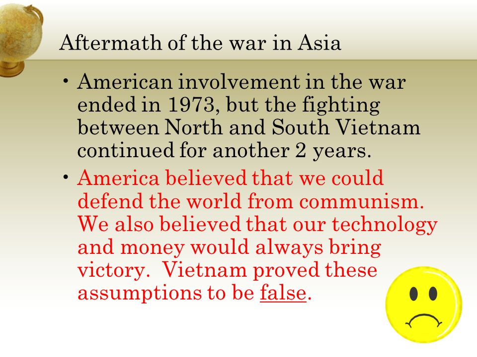 Aftermath of the war in Asia American involvement in the war ended in 1973, but the fighting between North and South Vietnam continued for another 2 years.