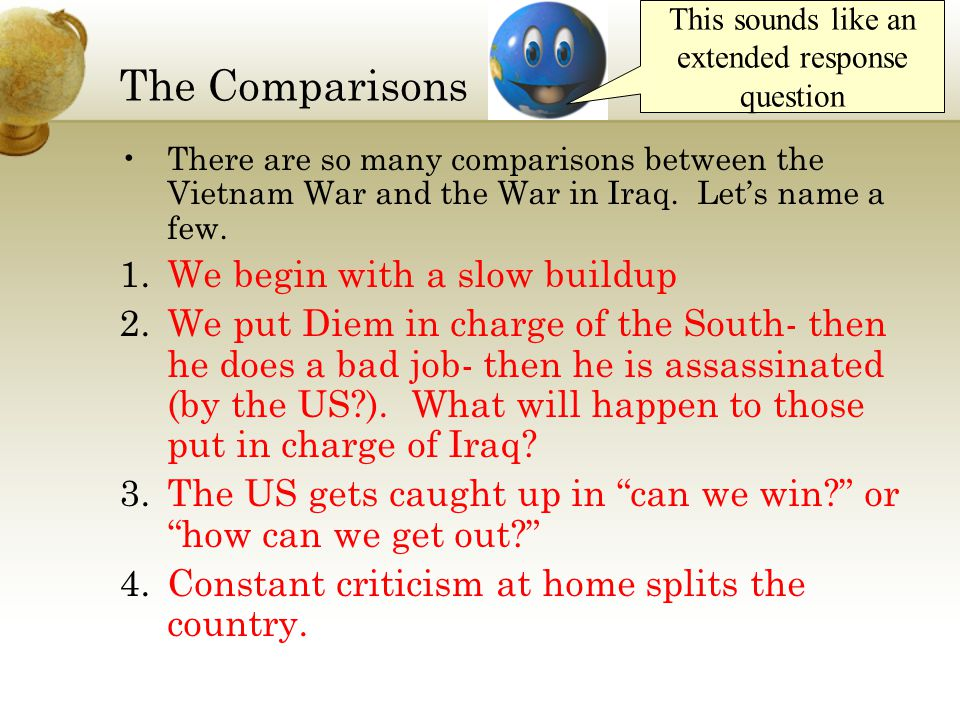 The Comparisons There are so many comparisons between the Vietnam War and the War in Iraq. Let's name a few. 1.We begin with a slow buildup 2.We put D