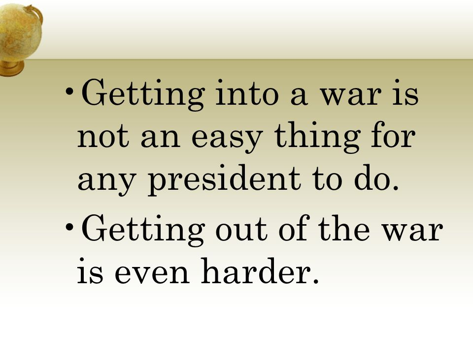 Getting into a war is not an easy thing for any president to do. Getting out of the war is even harder.