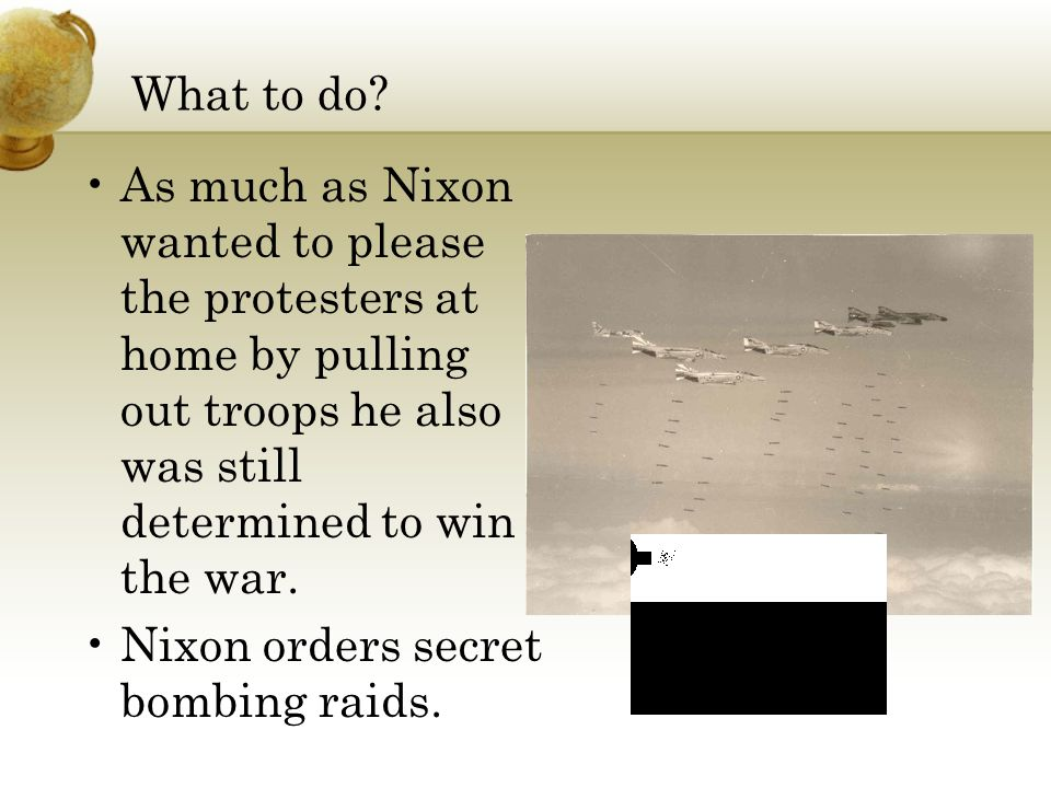 What to do? As much as Nixon wanted to please the protesters at home by pulling out troops he also was still determined to win the war. Nixon orders s
