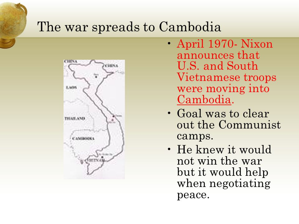 The war spreads to Cambodia April 1970- Nixon announces that U.S. and South Vietnamese troops were moving into Cambodia. Goal was to clear out the Com