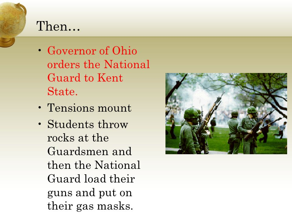 Then… Governor of Ohio orders the National Guard to Kent State. Tensions mount Students throw rocks at the Guardsmen and then the National Guard load