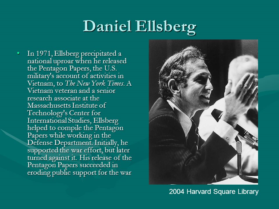 Daniel Ellsberg In 1971, Ellsberg precipitated a national uproar when he released the Pentagon Papers, the U.S.