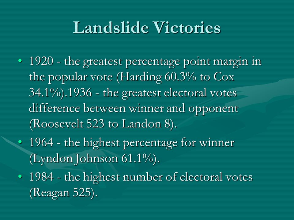 Landslide Victories 1920 - the greatest percentage point margin in the popular vote (Harding 60.3% to Cox 34.1%).1936 - the greatest electoral votes difference between winner and opponent (Roosevelt 523 to Landon 8).1920 - the greatest percentage point margin in the popular vote (Harding 60.3% to Cox 34.1%).1936 - the greatest electoral votes difference between winner and opponent (Roosevelt 523 to Landon 8).