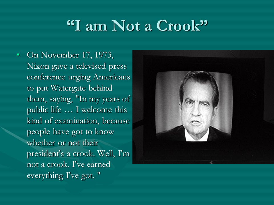 I am Not a Crook On November 17, 1973, Nixon gave a televised press conference urging Americans to put Watergate behind them, saying, In my years of public life … I welcome this kind of examination, because people have got to know whether or not their president s a crook.