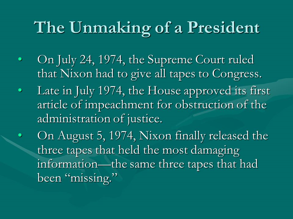 The Unmaking of a President On July 24, 1974, the Supreme Court ruled that Nixon had to give all tapes to Congress.On July 24, 1974, the Supreme Court ruled that Nixon had to give all tapes to Congress.