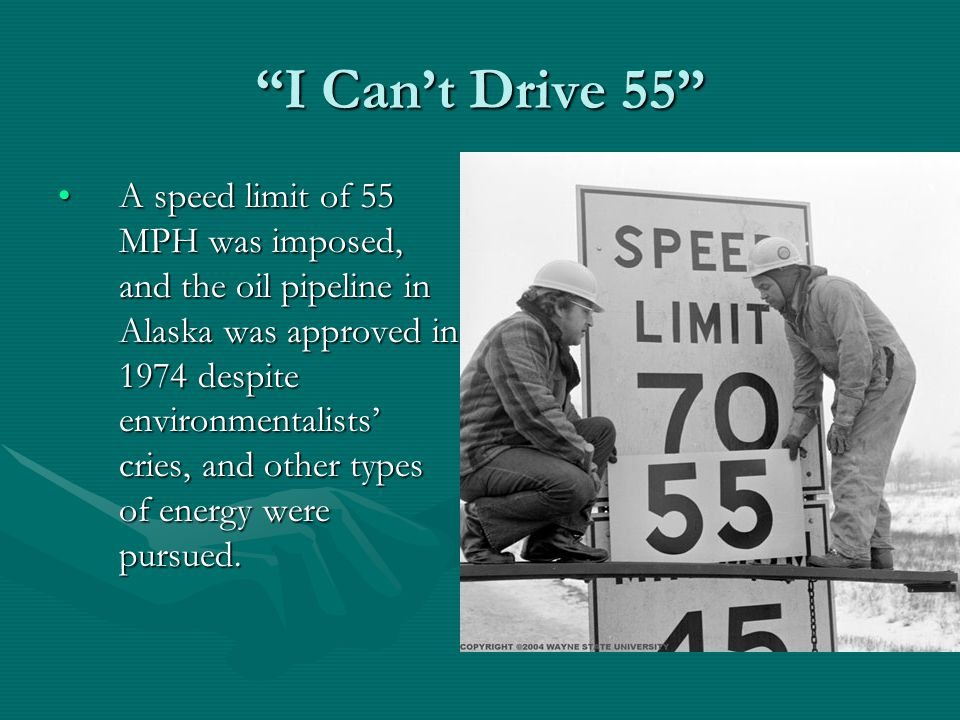 I Can't Drive 55 A speed limit of 55 MPH was imposed, and the oil pipeline in Alaska was approved in 1974 despite environmentalists' cries, and other types of energy were pursued.A speed limit of 55 MPH was imposed, and the oil pipeline in Alaska was approved in 1974 despite environmentalists' cries, and other types of energy were pursued.