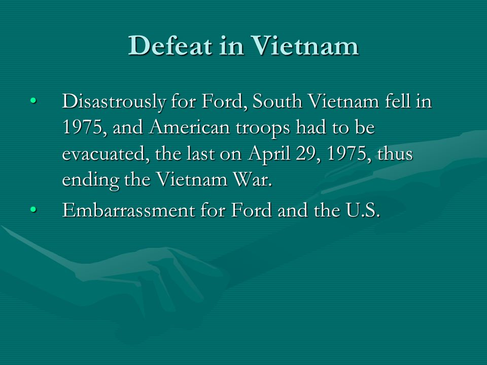 Defeat in Vietnam Disastrously for Ford, South Vietnam fell in 1975, and American troops had to be evacuated, the last on April 29, 1975, thus ending the Vietnam War.Disastrously for Ford, South Vietnam fell in 1975, and American troops had to be evacuated, the last on April 29, 1975, thus ending the Vietnam War.