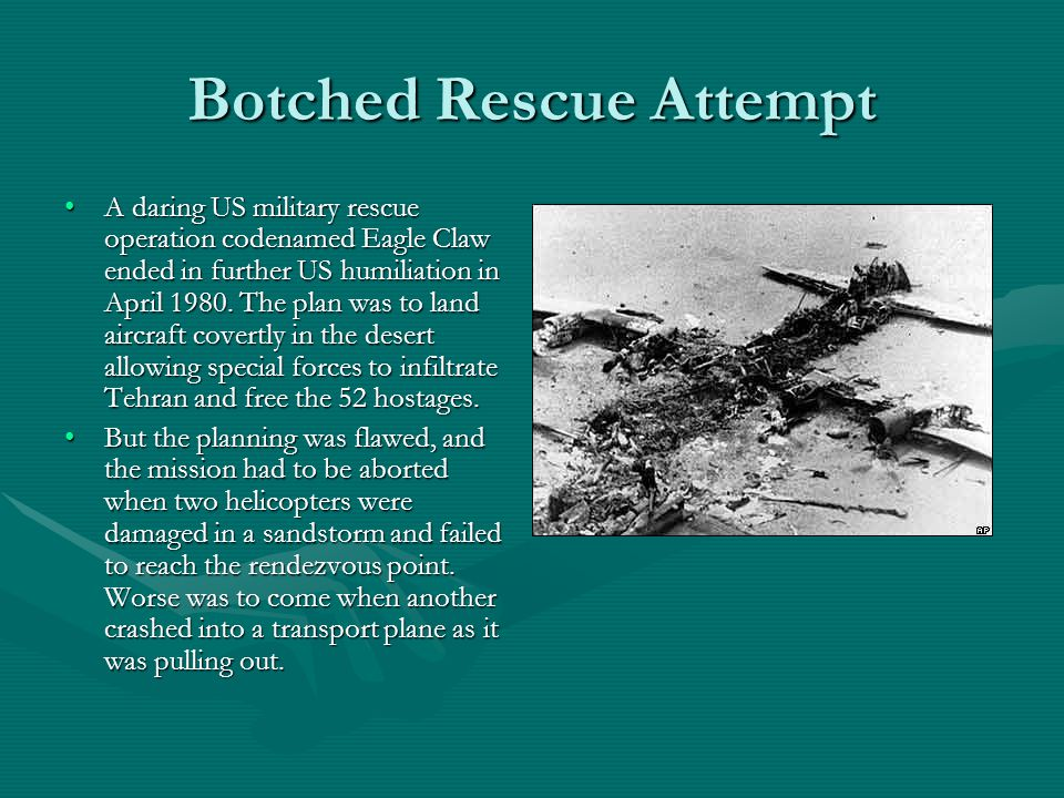 Botched Rescue Attempt A daring US military rescue operation codenamed Eagle Claw ended in further US humiliation in April 1980.