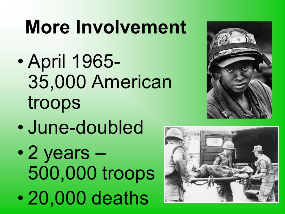 More Involvement April 1965- 35,000 American troops June-doubled 2 years – 500,000 troops 20,000 deaths