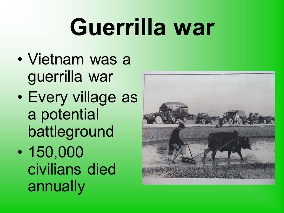 Guerrilla war Vietnam was a guerrilla war Every village as a potential battleground 150,000 civilians died annually