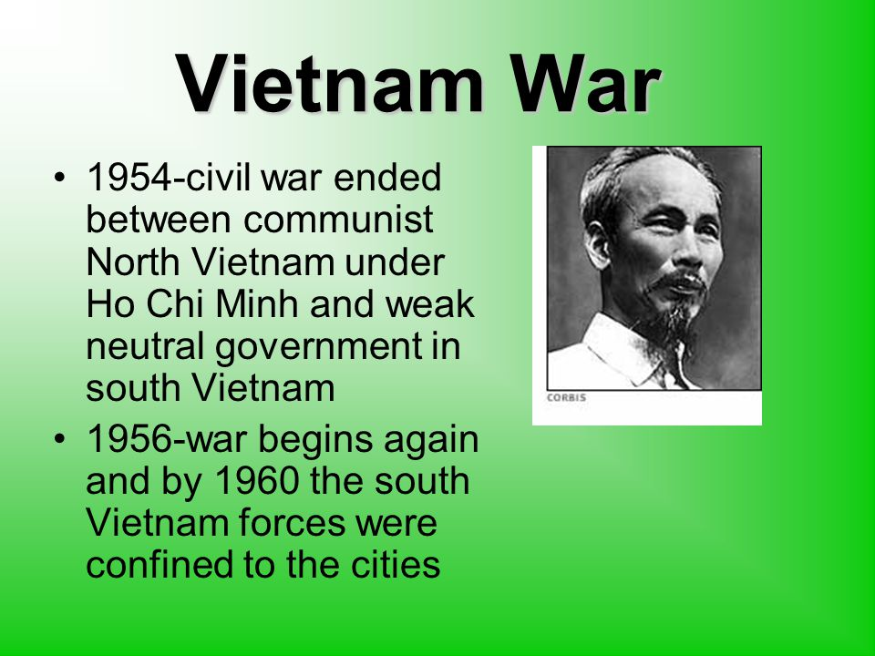 Vietnam War 1954-civil war ended between communist North Vietnam under Ho Chi Minh and weak neutral government in south Vietnam 1956-war begins again and by 1960 the south Vietnam forces were confined to the cities