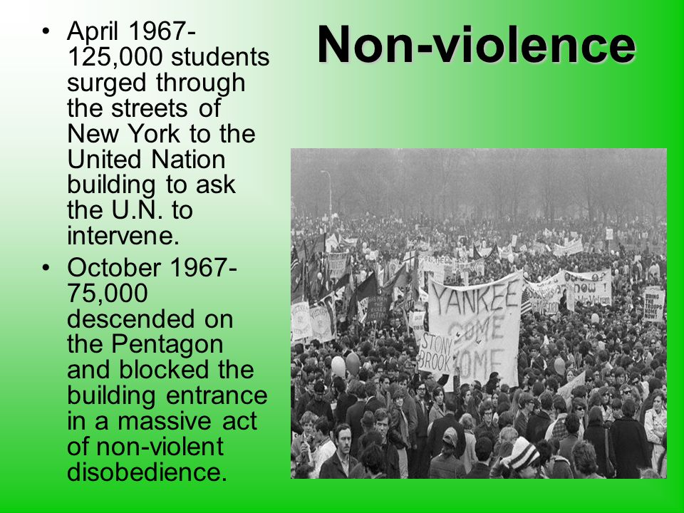 Non-violence April 1967- 125,000 students surged through the streets of New York to the United Nation building to ask the U.N.