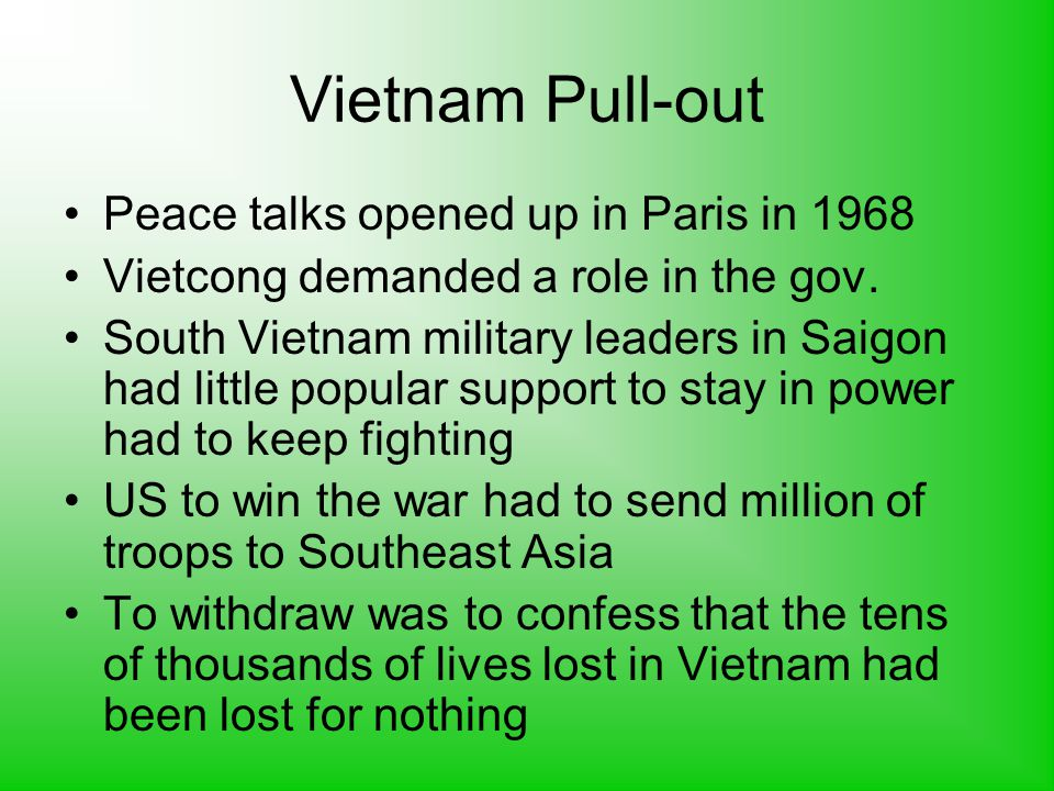 Vietnam Pull-out Peace talks opened up in Paris in 1968 Vietcong demanded a role in the gov.