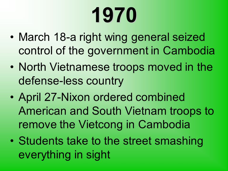 1970 March 18-a right wing general seized control of the government in Cambodia North Vietnamese troops moved in the defense-less country April 27-Nixon ordered combined American and South Vietnam troops to remove the Vietcong in Cambodia Students take to the street smashing everything in sight