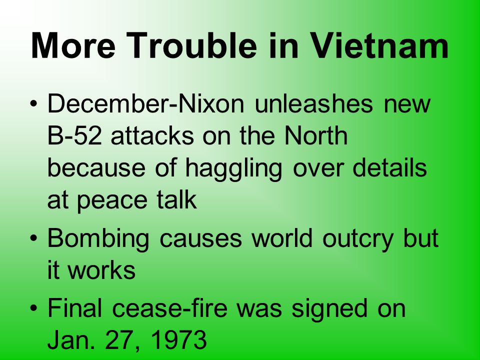 More Trouble in Vietnam December-Nixon unleashes new B-52 attacks on the North because of haggling over details at peace talk Bombing causes world outcry but it works Final cease-fire was signed on Jan.