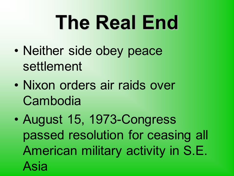 The Real End Neither side obey peace settlement Nixon orders air raids over Cambodia August 15, 1973-Congress passed resolution for ceasing all American military activity in S.E.