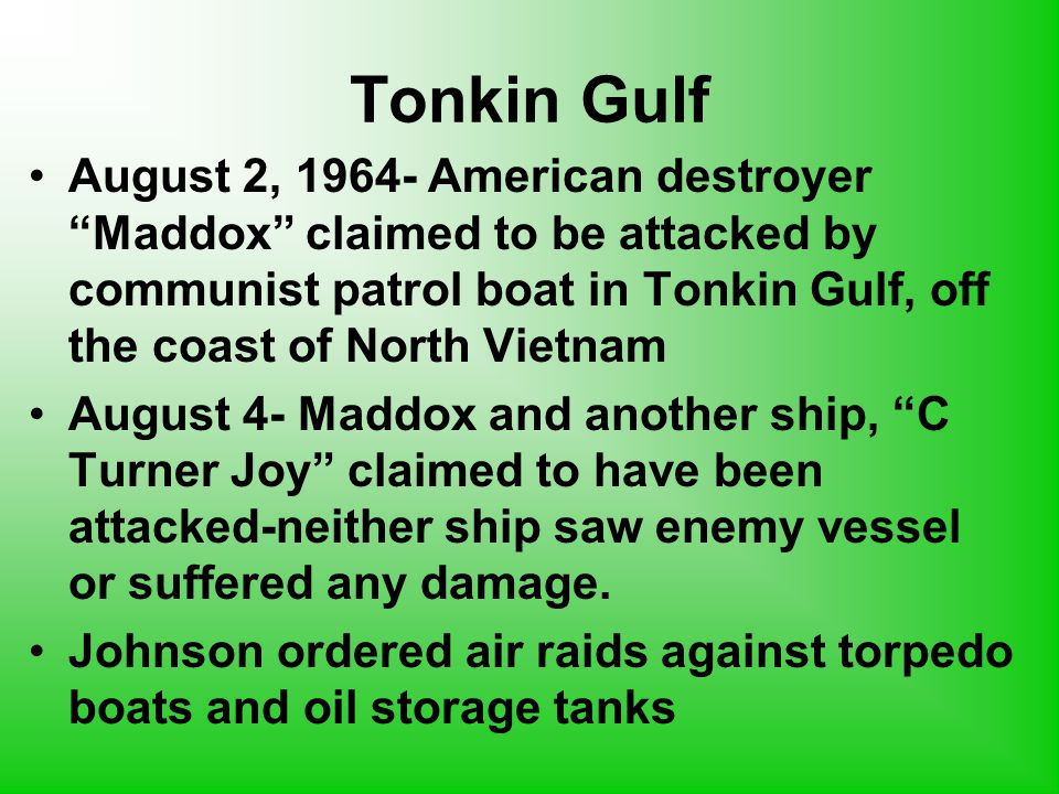Tonkin Gulf August 2, 1964- American destroyer Maddox claimed to be attacked by communist patrol boat in Tonkin Gulf, off the coast of North Vietnam August 4- Maddox and another ship, C Turner Joy claimed to have been attacked-neither ship saw enemy vessel or suffered any damage.