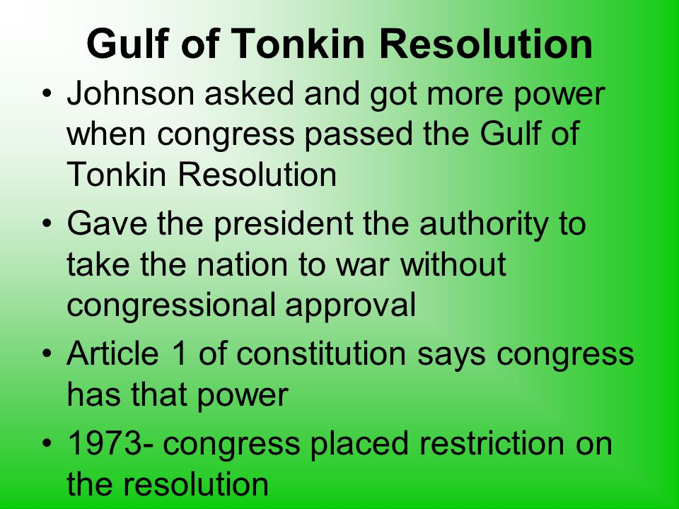 Gulf of Tonkin Resolution Johnson asked and got more power when congress passed the Gulf of Tonkin Resolution Gave the president the authority to take the nation to war without congressional approval Article 1 of constitution says congress has that power 1973- congress placed restriction on the resolution