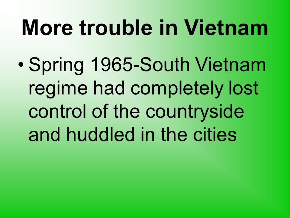 More trouble in Vietnam Spring 1965-South Vietnam regime had completely lost control of the countryside and huddled in the cities