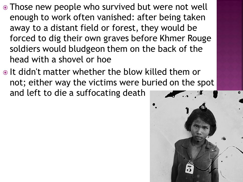  Those new people who survived but were not well enough to work often vanished: after being taken away to a distant field or forest, they would be forced to dig their own graves before Khmer Rouge soldiers would bludgeon them on the back of the head with a shovel or hoe  It didn t matter whether the blow killed them or not; either way the victims were buried on the spot and left to die a suffocating death