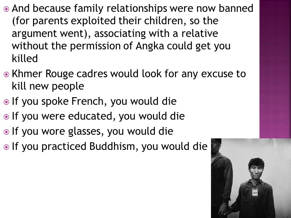  And because family relationships were now banned (for parents exploited their children, so the argument went), associating with a relative without the permission of Angka could get you killed  Khmer Rouge cadres would look for any excuse to kill new people  If you spoke French, you would die  If you were educated, you would die  If you wore glasses, you would die  If you practiced Buddhism, you would die