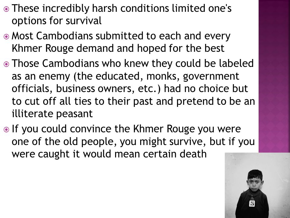  These incredibly harsh conditions limited one's options for survival  Most Cambodians submitted to each and every Khmer Rouge demand and hoped for