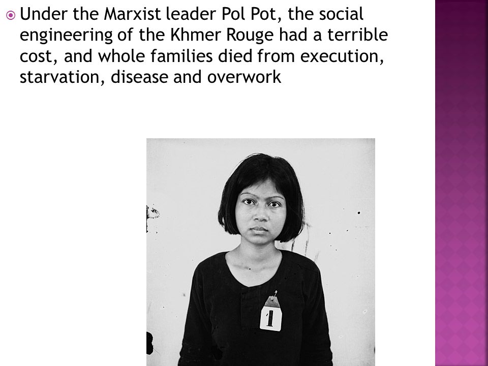  Under the Marxist leader Pol Pot, the social engineering of the Khmer Rouge had a terrible cost, and whole families died from execution, starvation,