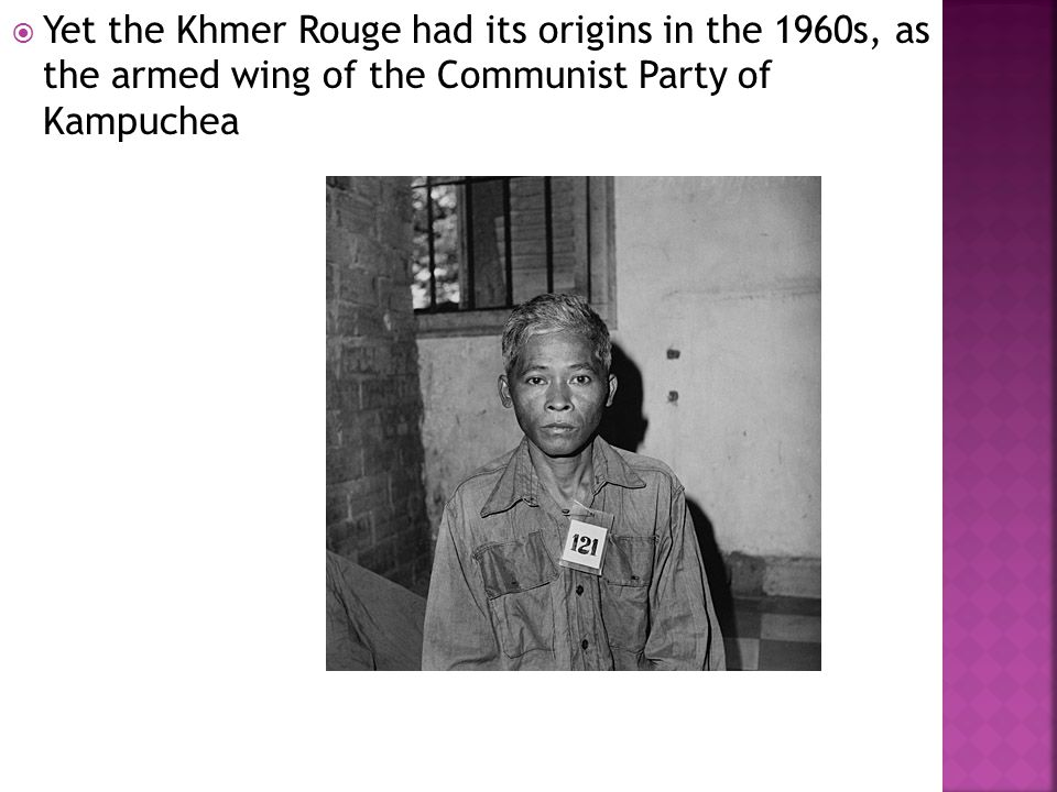  Yet the Khmer Rouge had its origins in the 1960s, as the armed wing of the Communist Party of Kampuchea