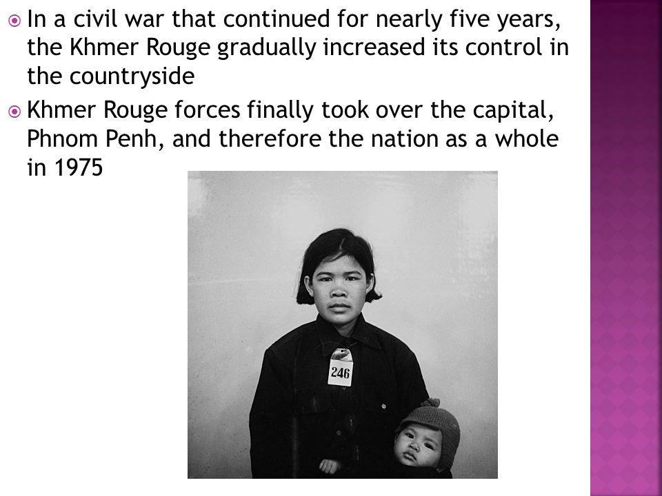  In a civil war that continued for nearly five years, the Khmer Rouge gradually increased its control in the countryside  Khmer Rouge forces finally took over the capital, Phnom Penh, and therefore the nation as a whole in 1975