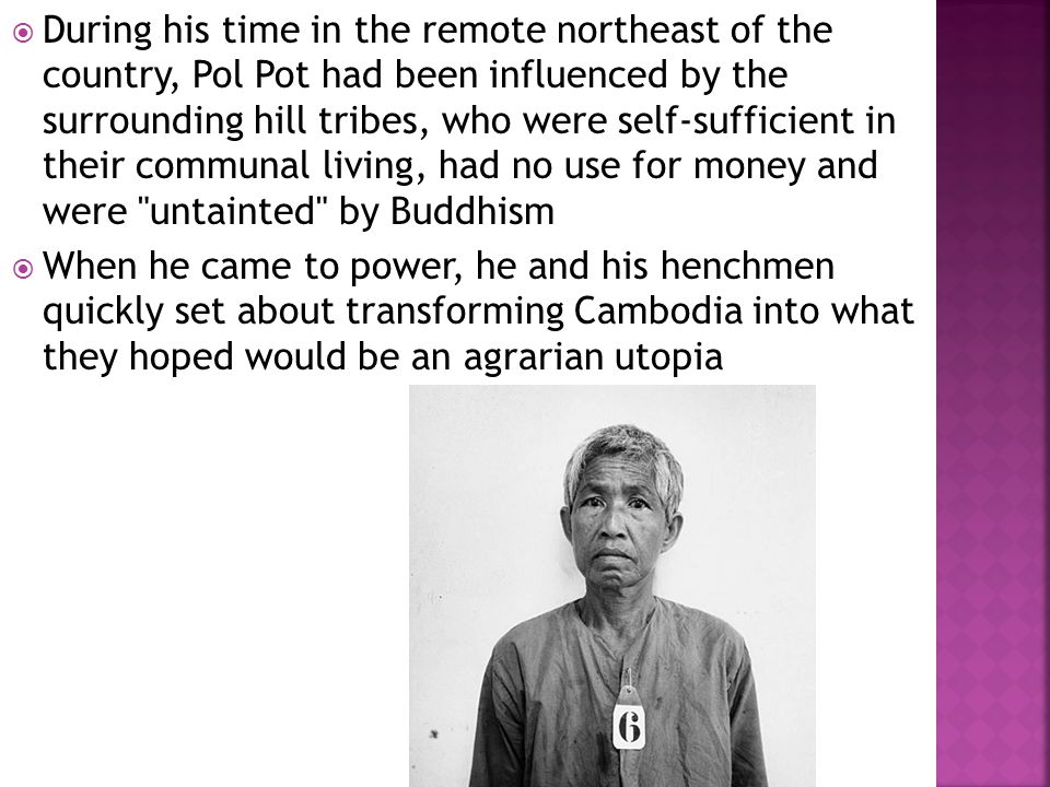  During his time in the remote northeast of the country, Pol Pot had been influenced by the surrounding hill tribes, who were self-sufficient in their communal living, had no use for money and were untainted by Buddhism  When he came to power, he and his henchmen quickly set about transforming Cambodia into what they hoped would be an agrarian utopia