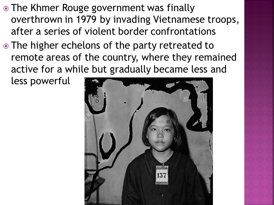  The Khmer Rouge government was finally overthrown in 1979 by invading Vietnamese troops, after a series of violent border confrontations  The highe