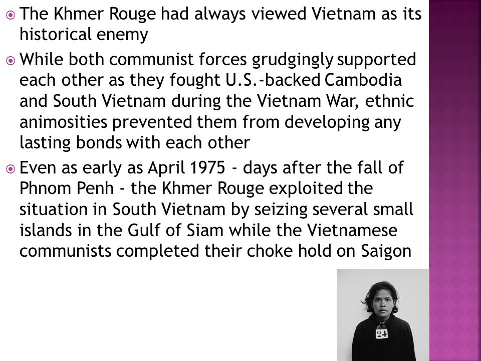  The Khmer Rouge had always viewed Vietnam as its historical enemy  While both communist forces grudgingly supported each other as they fought U.S.-backed Cambodia and South Vietnam during the Vietnam War, ethnic animosities prevented them from developing any lasting bonds with each other  Even as early as April 1975 - days after the fall of Phnom Penh - the Khmer Rouge exploited the situation in South Vietnam by seizing several small islands in the Gulf of Siam while the Vietnamese communists completed their choke hold on Saigon