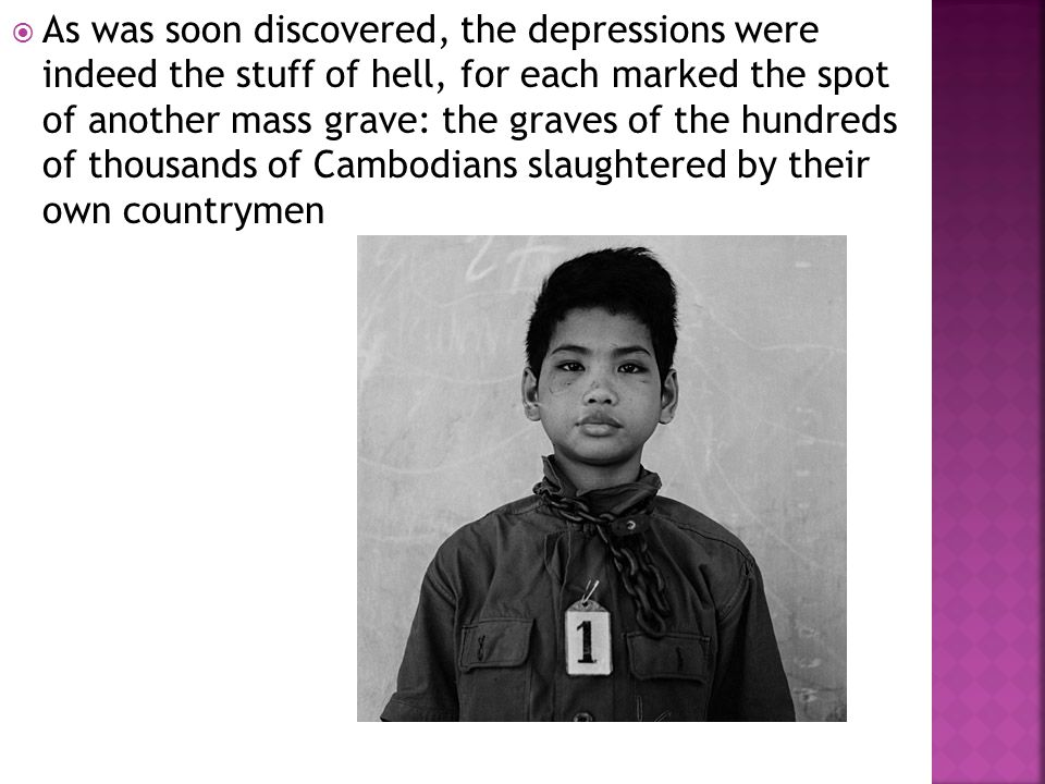  As was soon discovered, the depressions were indeed the stuff of hell, for each marked the spot of another mass grave: the graves of the hundreds of thousands of Cambodians slaughtered by their own countrymen