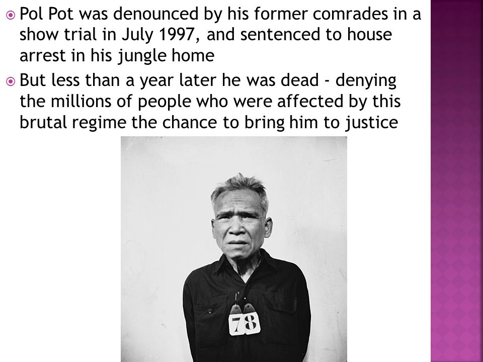  Pol Pot was denounced by his former comrades in a show trial in July 1997, and sentenced to house arrest in his jungle home  But less than a year later he was dead - denying the millions of people who were affected by this brutal regime the chance to bring him to justice
