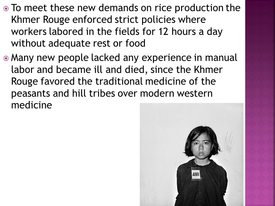  To meet these new demands on rice production the Khmer Rouge enforced strict policies where workers labored in the fields for 12 hours a day without adequate rest or food  Many new people lacked any experience in manual labor and became ill and died, since the Khmer Rouge favored the traditional medicine of the peasants and hill tribes over modern western medicine