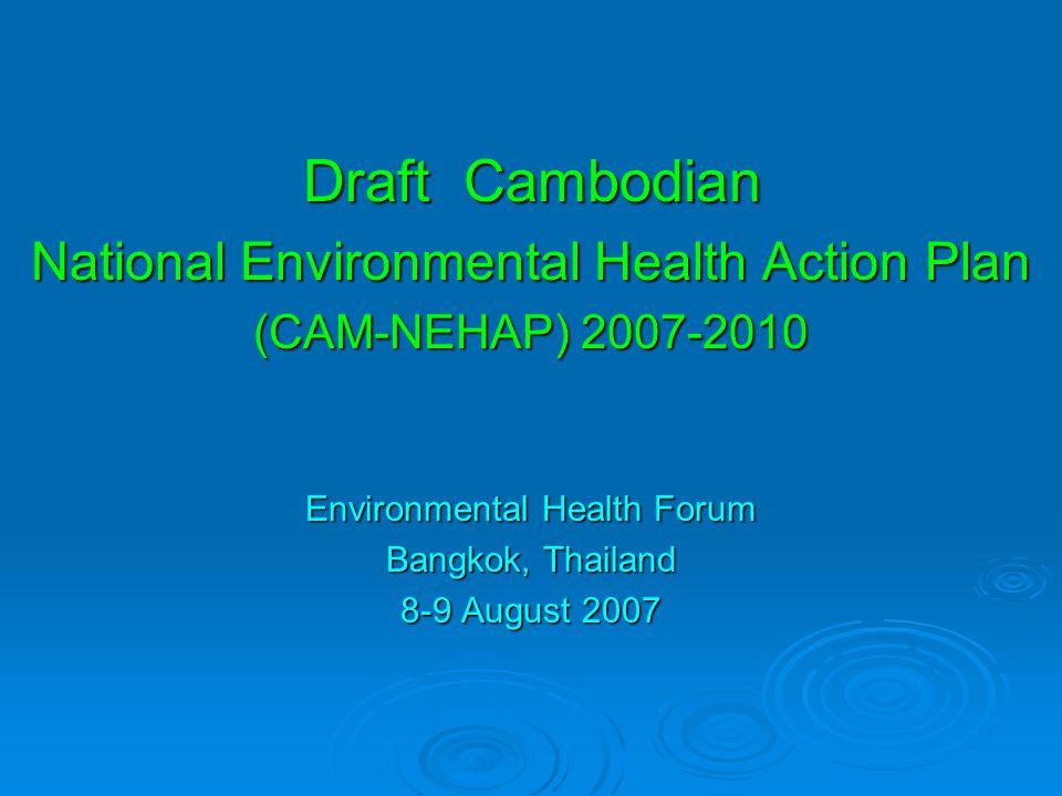 Draft Cambodian National Environmental Health Action Plan (CAM-NEHAP) 2007-2010 Environmental Health Forum Bangkok, Thailand 8-9 August 2007