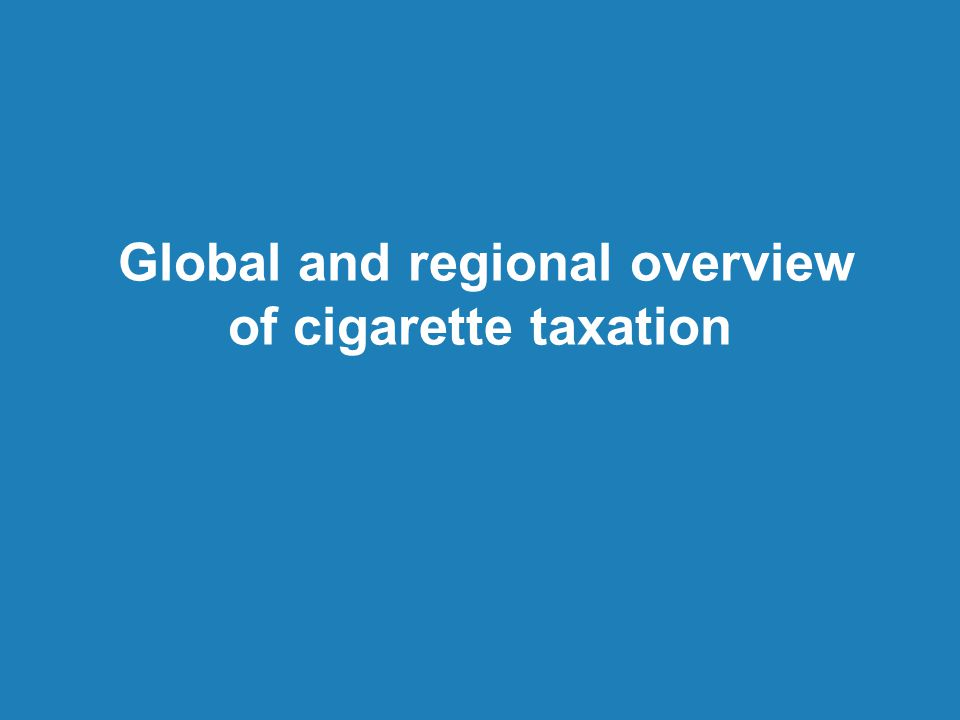 Global and regional overview of cigarette taxation