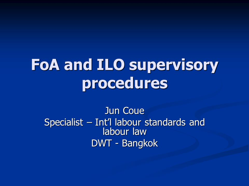 FoA and ILO supervisory procedures Jun Coue Specialist – Int'l labour standards and labour law DWT - Bangkok