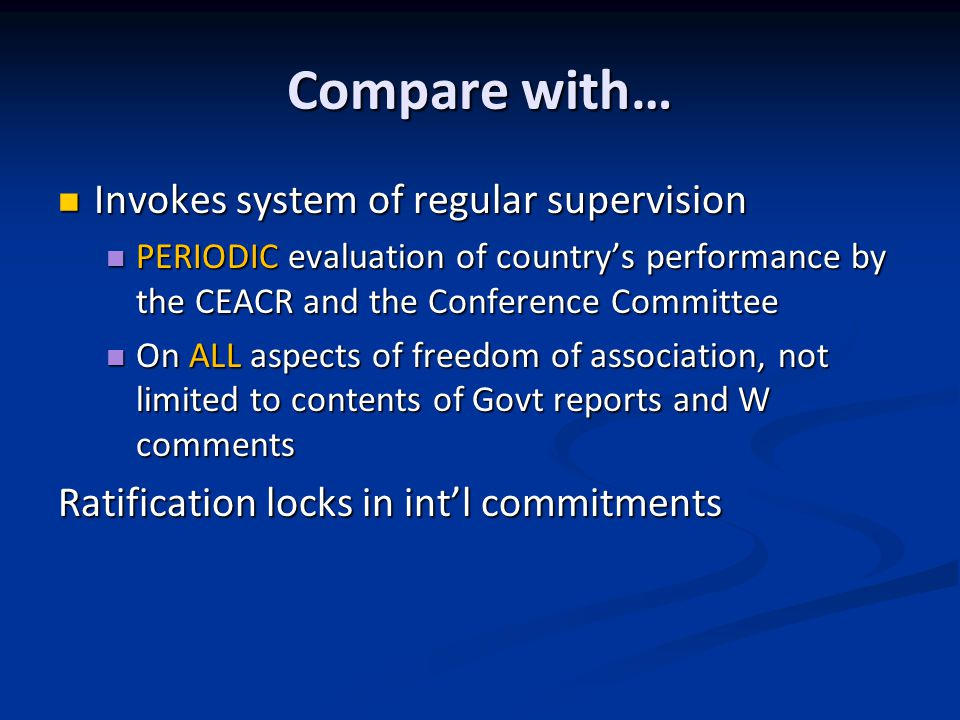 Compare with… Invokes system of regular supervision Invokes system of regular supervision PERIODIC evaluation of country's performance by the CEACR and the Conference Committee PERIODIC evaluation of country's performance by the CEACR and the Conference Committee On ALL aspects of freedom of association, not limited to contents of Govt reports and W comments On ALL aspects of freedom of association, not limited to contents of Govt reports and W comments Ratification locks in int'l commitments