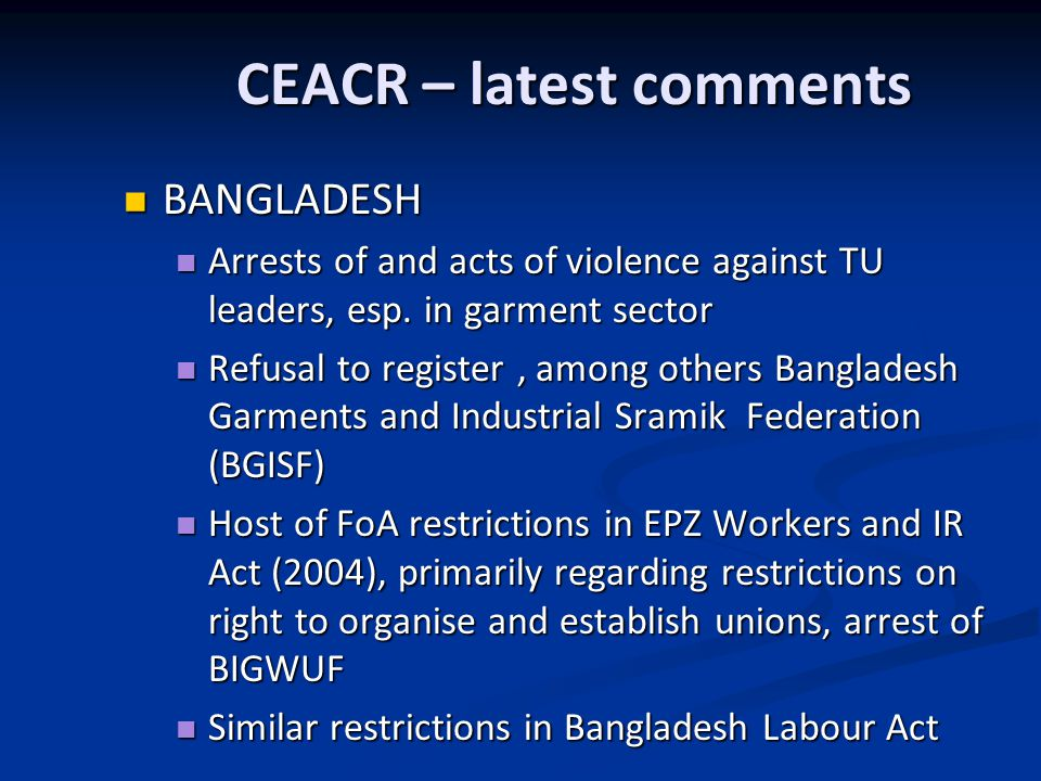 CEACR – latest comments BANGLADESH BANGLADESH Arrests of and acts of violence against TU leaders, esp.