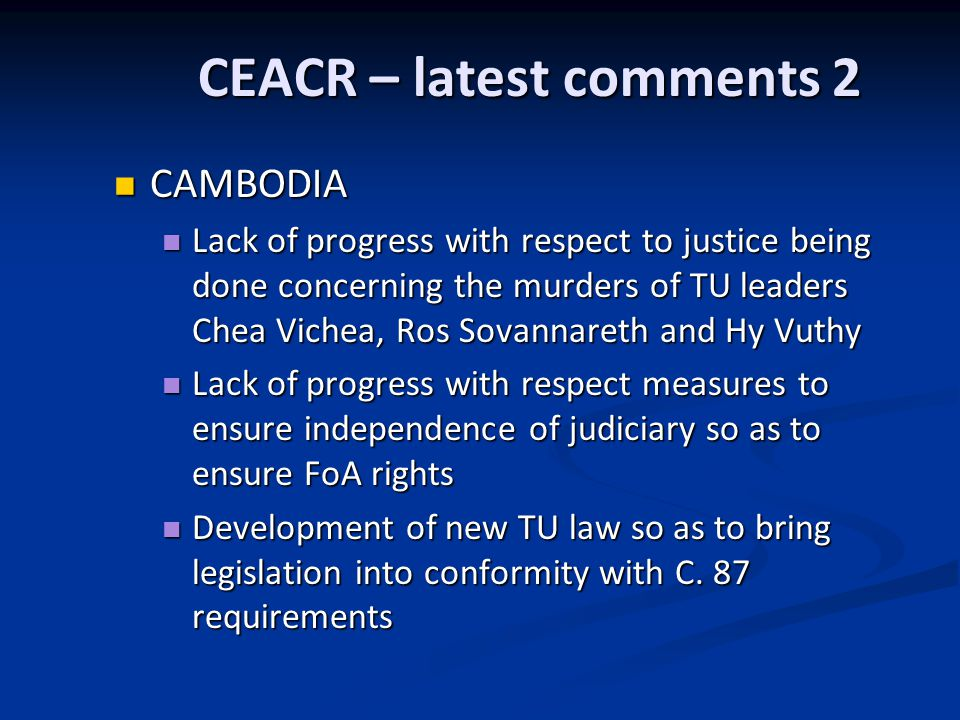 CEACR – latest comments 2 CAMBODIA CAMBODIA Lack of progress with respect to justice being done concerning the murders of TU leaders Chea Vichea, Ros Sovannareth and Hy Vuthy Lack of progress with respect to justice being done concerning the murders of TU leaders Chea Vichea, Ros Sovannareth and Hy Vuthy Lack of progress with respect measures to ensure independence of judiciary so as to ensure FoA rights Lack of progress with respect measures to ensure independence of judiciary so as to ensure FoA rights Development of new TU law so as to bring legislation into conformity with C.