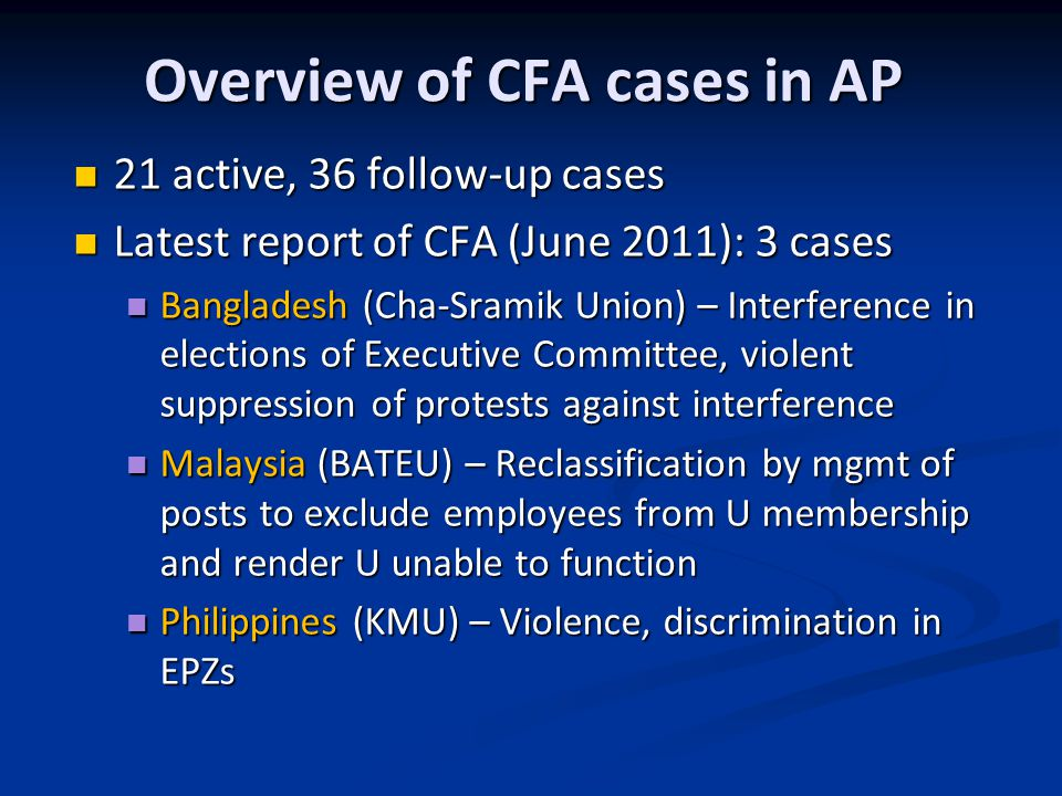 Overview of CFA cases in AP 21 active, 36 follow-up cases 21 active, 36 follow-up cases Latest report of CFA (June 2011): 3 cases Latest report of CFA (June 2011): 3 cases Bangladesh (Cha-Sramik Union) – Interference in elections of Executive Committee, violent suppression of protests against interference Bangladesh (Cha-Sramik Union) – Interference in elections of Executive Committee, violent suppression of protests against interference Malaysia (BATEU) – Reclassification by mgmt of posts to exclude employees from U membership and render U unable to function Malaysia (BATEU) – Reclassification by mgmt of posts to exclude employees from U membership and render U unable to function Philippines (KMU) – Violence, discrimination in EPZs Philippines (KMU) – Violence, discrimination in EPZs