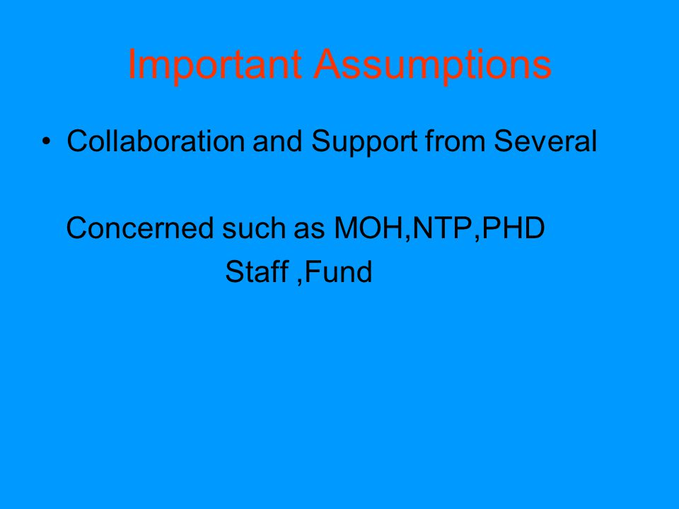 Important Assumptions Collaboration and Support from Several Concerned such as MOH,NTP,PHD Staff,Fund
