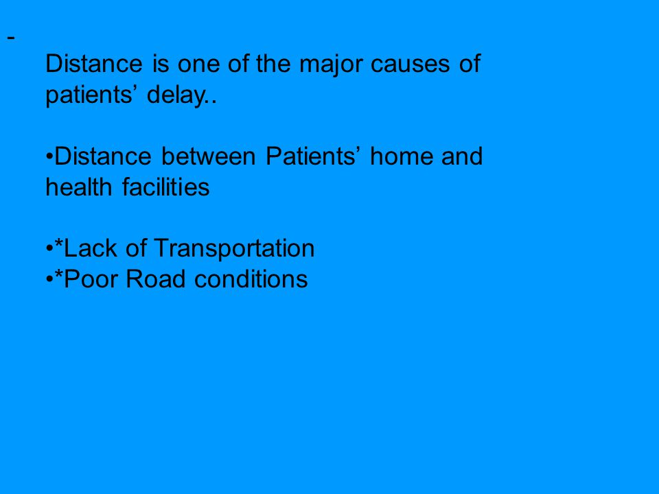 - Distance is one of the major causes of patients' delay.. Distance between Patients' home and health facilities *Lack of Transportation *Poor Road co