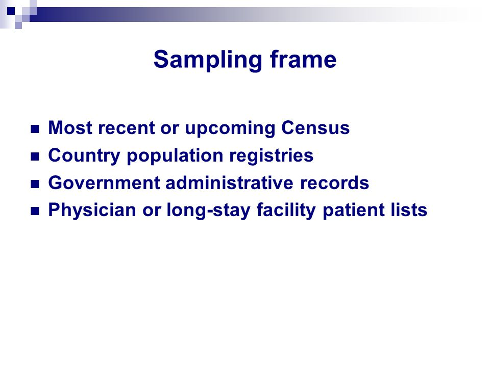 Sampling frame Most recent or upcoming Census Country population registries Government administrative records Physician or long-stay facility patient lists