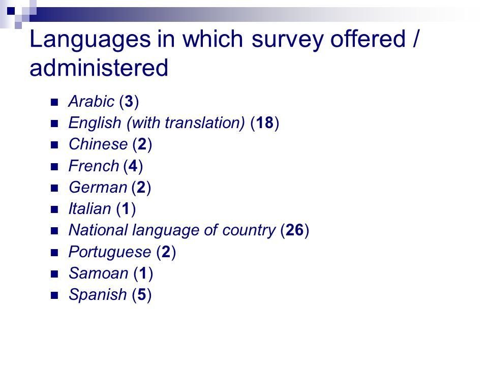 Languages in which survey offered / administered Arabic (3) English (with translation) (18) Chinese (2) French (4) German (2) Italian (1) National language of country (26) Portuguese (2) Samoan (1) Spanish (5)