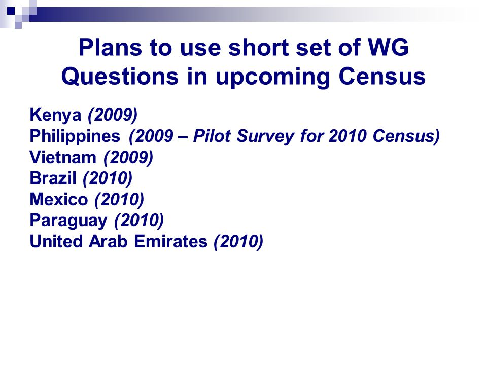 Plans to use short set of WG Questions in upcoming Census Kenya (2009) Philippines (2009 – Pilot Survey for 2010 Census) Vietnam (2009) Brazil (2010) Mexico (2010) Paraguay (2010) United Arab Emirates (2010)